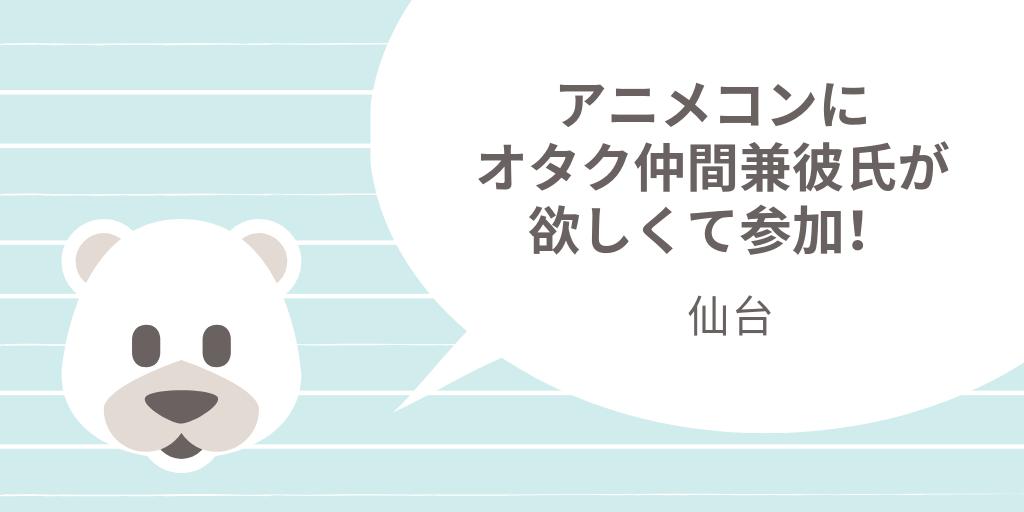 仙台|一人参加限定のアニメコンにオタク仲間兼彼氏が欲しくて参加!